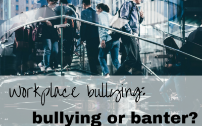 Workplace bullying: bullying or banter?