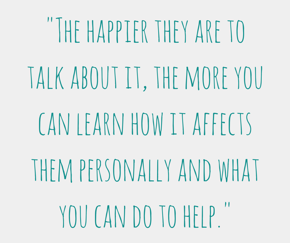 """""""The happier they are to talk about it, the more you can learn how it affects them personally and what you can do to help"""""""