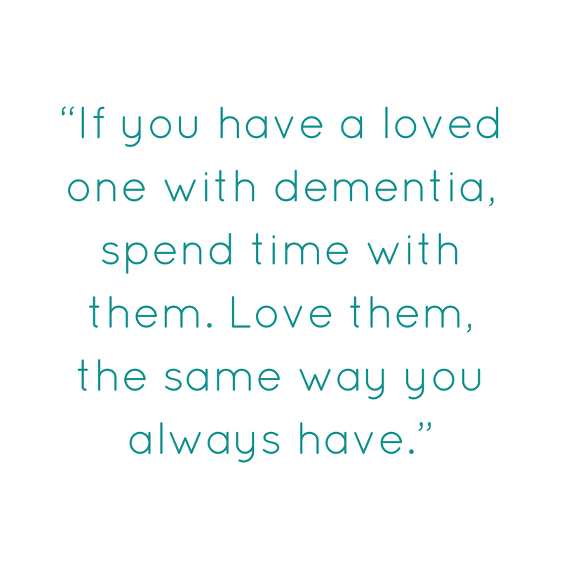 """If you have a loved one with dementia spend time with them. Love them, the same way you always have."""
