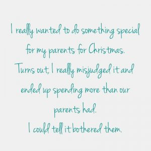 Quote - I really wanted to do something special for my parents for Christmas. Turns out, I really midjudged it and eded up spending more than our parents had. I could tell it bothered them.