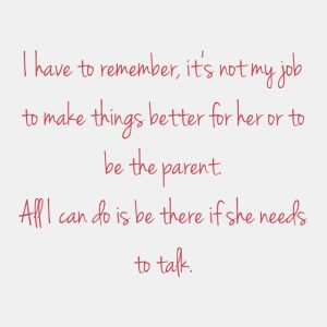 Quote: I have to remember, it's not my job to make things better for her or to be the parent. All I can do is be there if she needs to talk.