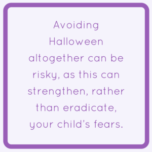 Avoiding Halloween altogether can be risky, as this can strengthen, rather than eradicate, your child's fears.