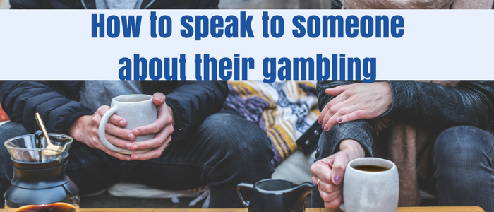 how to speak to a friend about their gambling
