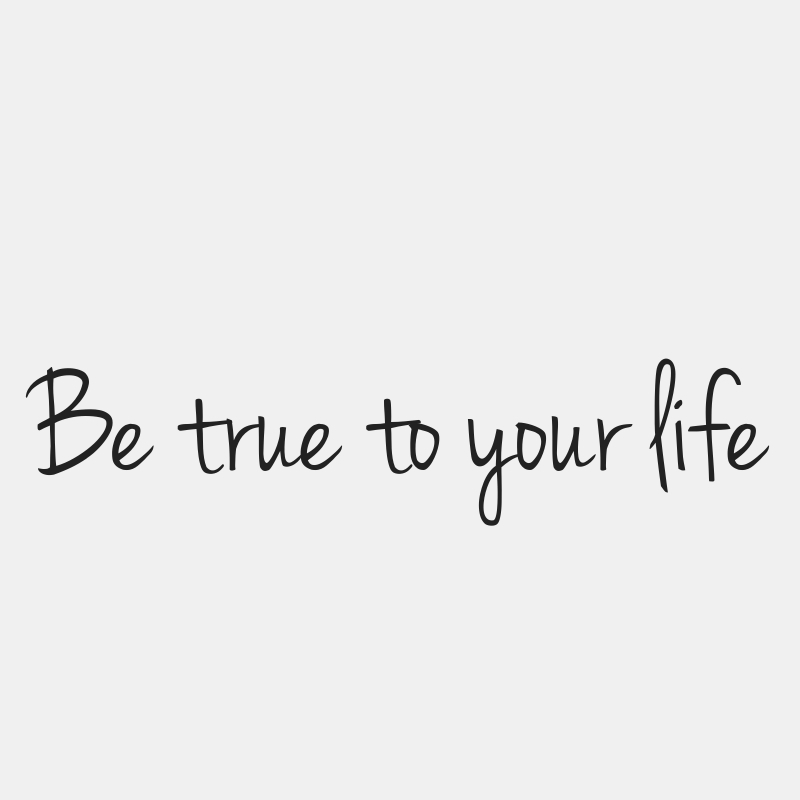 Be true to your life quote