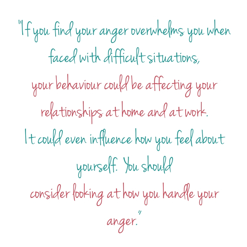 Quote: If you find your anger overwhelms you when faced with difficult situations, your behaviour could be affecting your relationships at home and at work. It could even influence how you feel about yourself. You should consider looking at how you handle your anger.