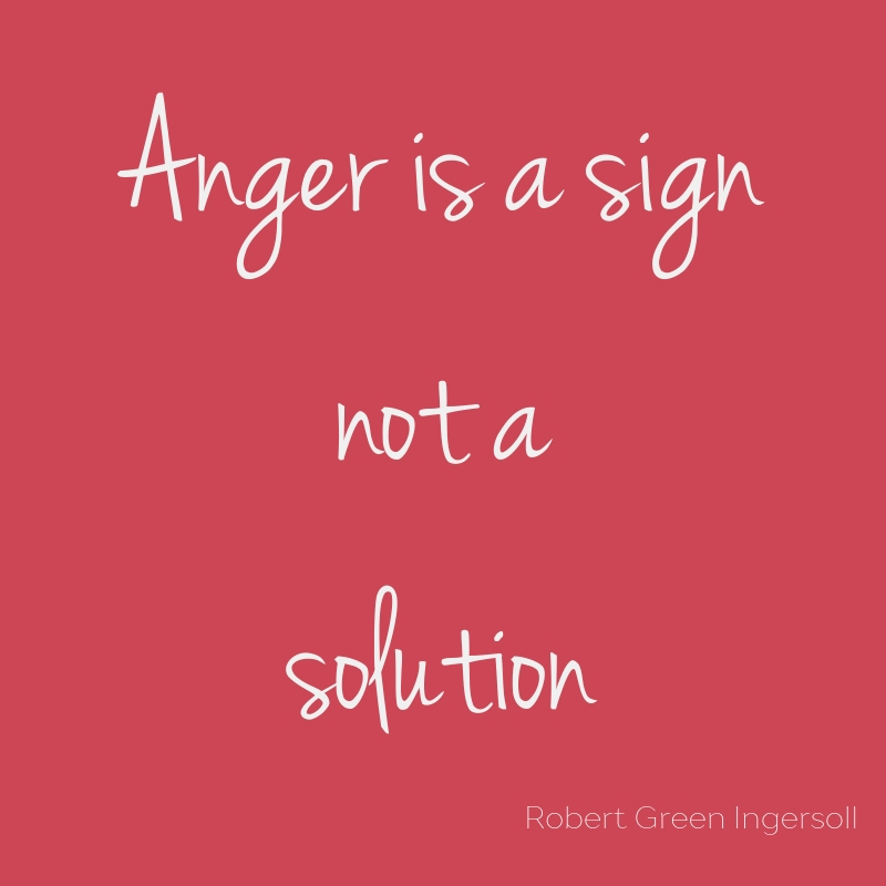 Quote - anger is a sign, not a solution. Robert Green Ingersoll