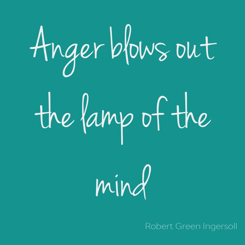 Quote - anger blows out the lamp of the mind. Robert Green Ingersoll.