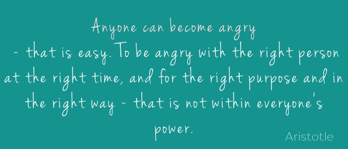 """Anyone can become angry - that is easy, but to be angry with the right person at the right time, and for the right purpose and in the right way - that is not within everyone's power and that is not easy."" - Aristotle"