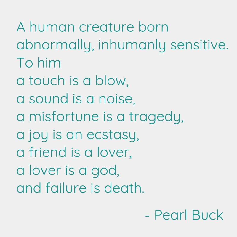 A human creature born abnormally, inhumanly sensitive.  To him a touch is a blow, a sound is a noise, a misfortune is a tragedy, a joy is an ecstasy, a friend is a lover, a lover is a god, and failure is death. –      Pearl Buck