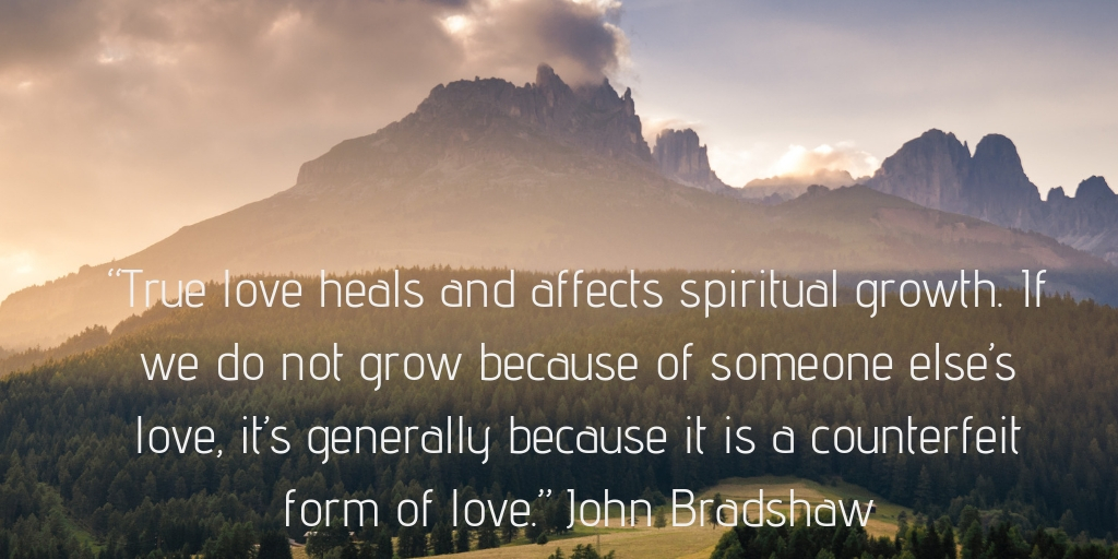"""True love heals and affects spiritual growth. If we do not grow because of someone else's love, it's generally because it is a counterfeit form of love."" John Bradshaw"