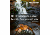 River<br />Be like stones in a river - Let life flow around you