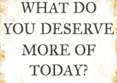 What do you deserve more of today?