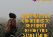 Conditions will never be perfect so start taking action today.