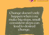Change happens one step at a time regardless of how big or small the step is.