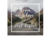 Begin anywhere, just begin!